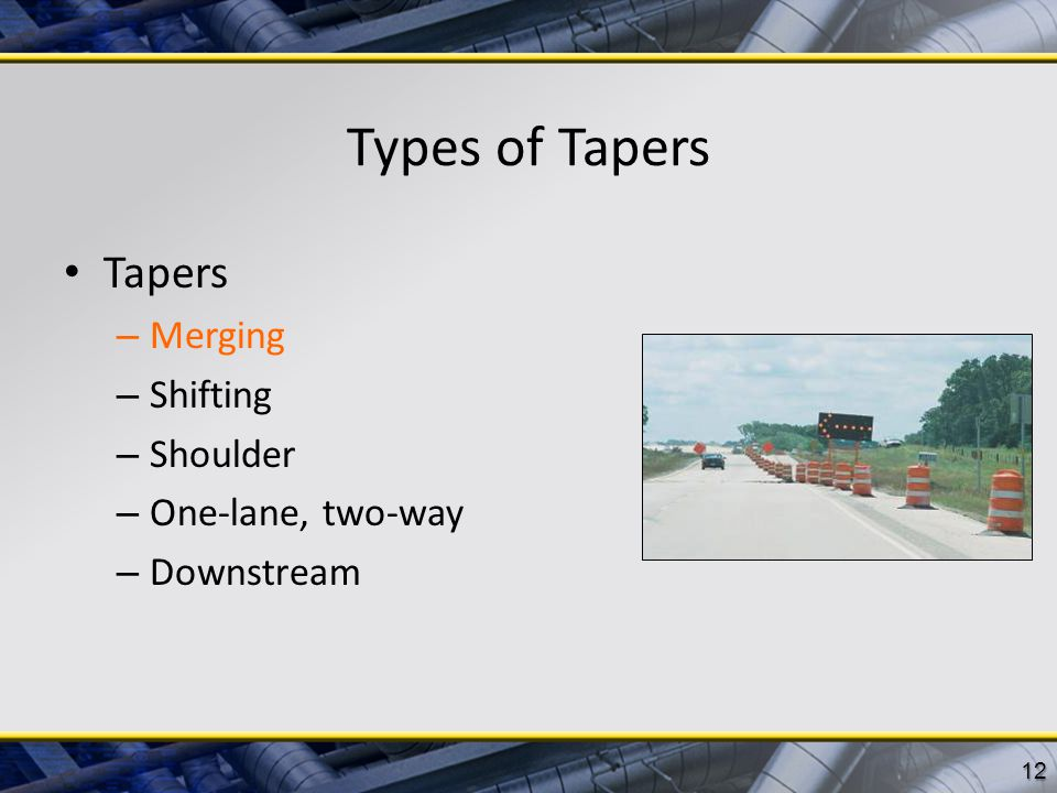 Types of Tapers Tapers Merging Shifting Shoulder One-lane, two-way