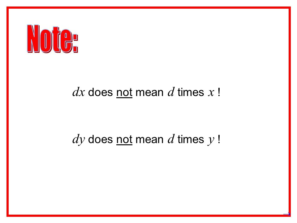 Note: dx does not mean d times x ! dy does not mean d times y !