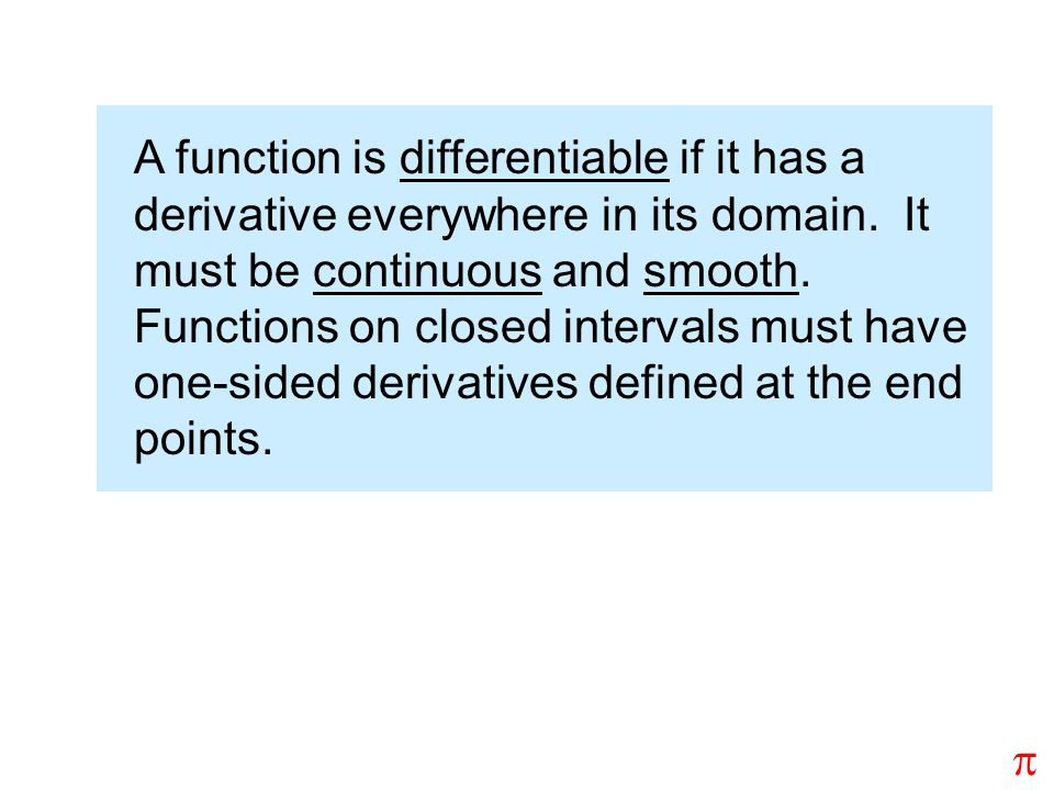 A function is differentiable if it has a derivative everywhere in its domain. It must be continuous and smooth. Functions on closed intervals must have one-sided derivatives defined at the end points.