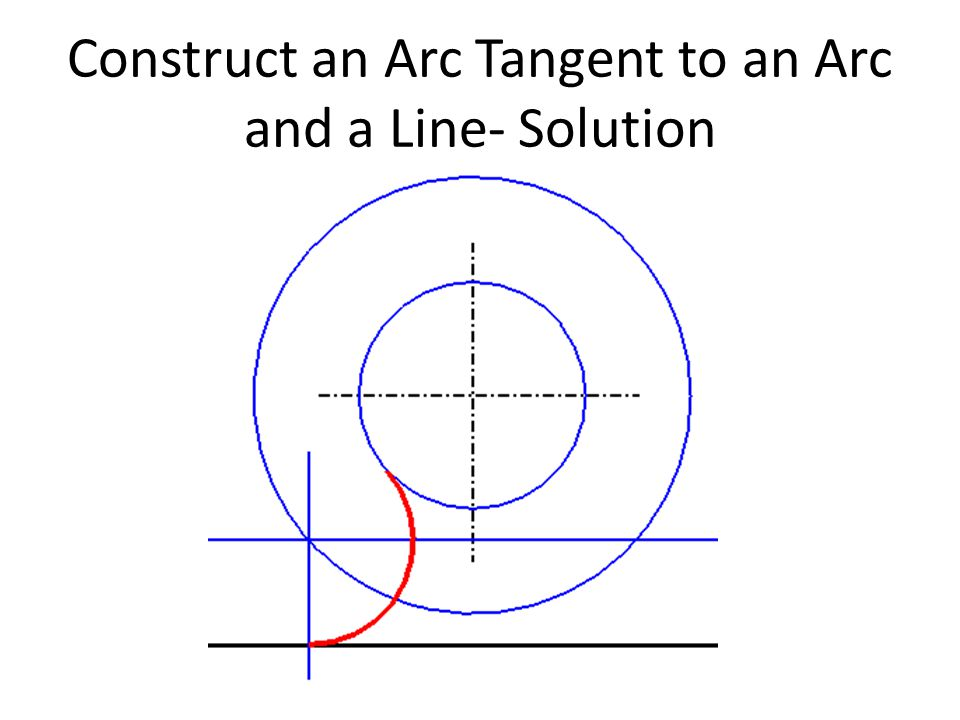 Construct an Arc Tangent to an Arc and a Line- Solution