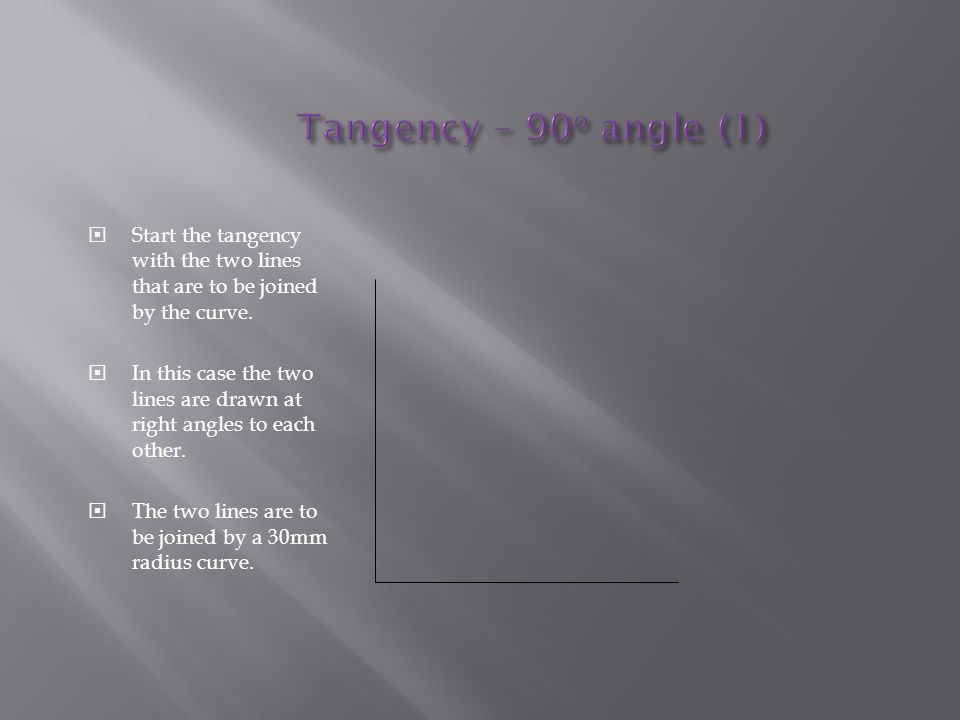 Tangency – 90o angle (1) Start the tangency with the two lines that are to be joined by the curve.