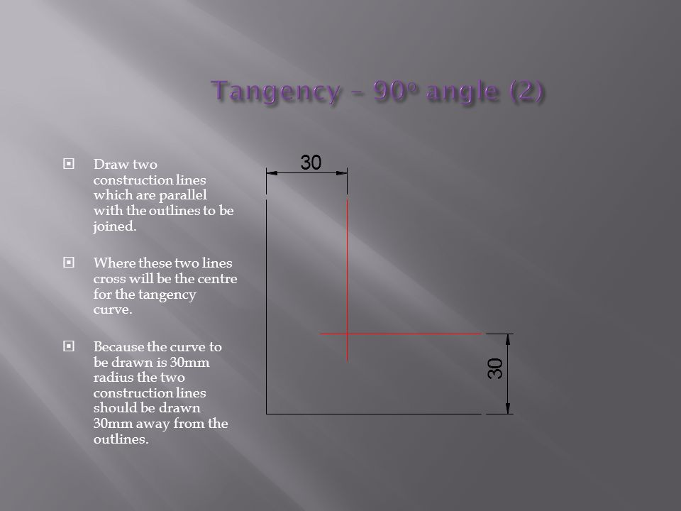 Tangency – 90o angle (2) 3. Draw two construction lines which are parallel with the outlines to be joined.
