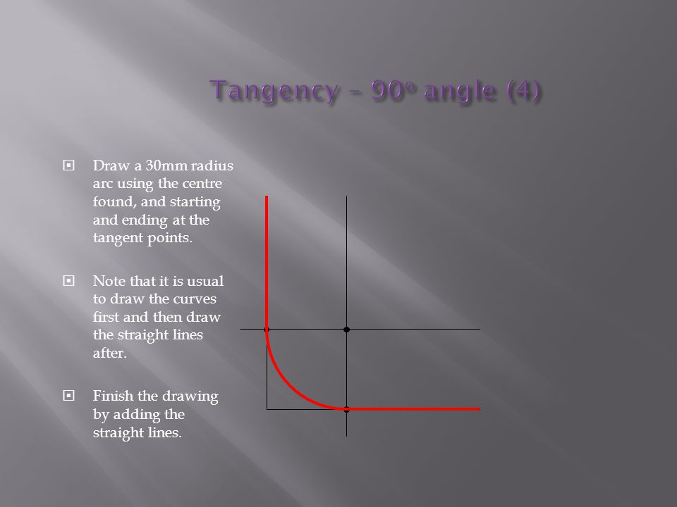 Tangency – 90o angle (4) Draw a 30mm radius arc using the centre found, and starting and ending at the tangent points.