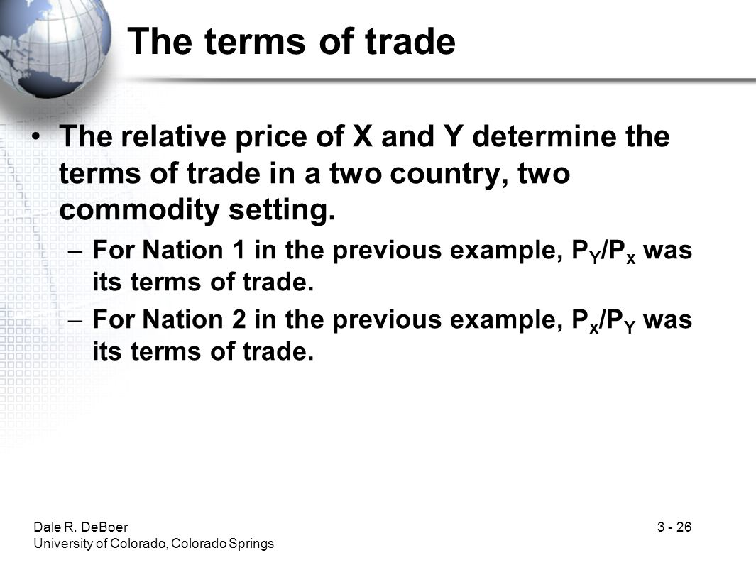 The terms of trade The relative price of X and Y determine the terms of trade in a two country, two commodity setting.