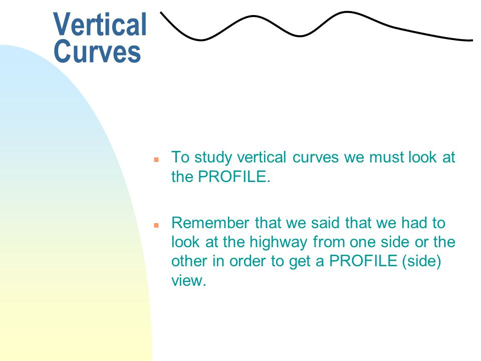 Vertical Curves To study vertical curves we must look at the PROFILE.