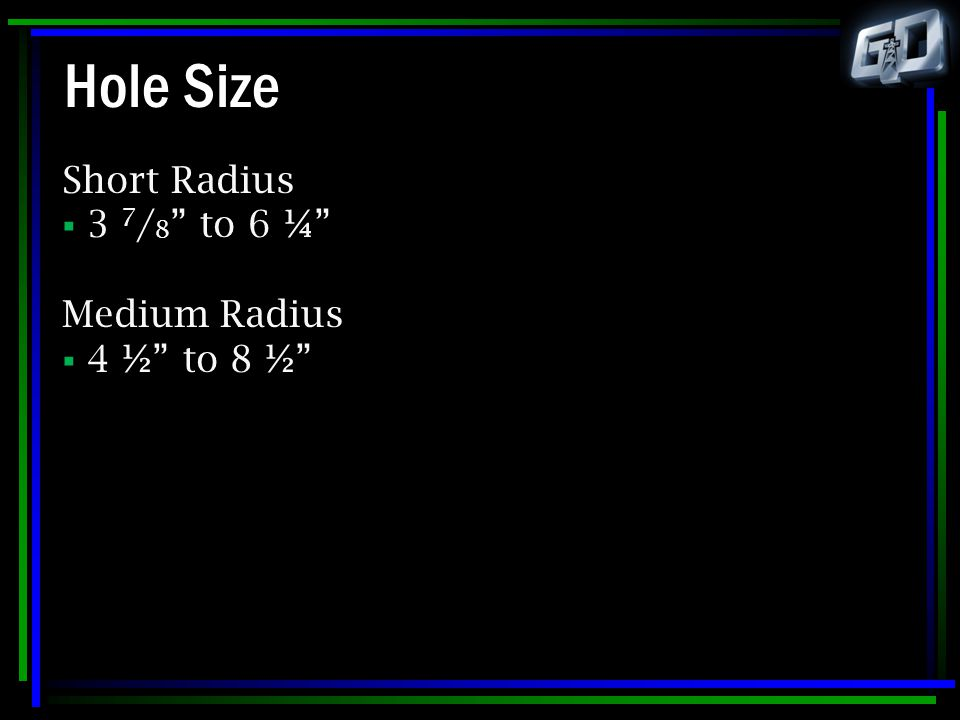 Hole Size Short Radius 3 7/8 to 6 ¼ Medium Radius 4 ½ to 8 ½