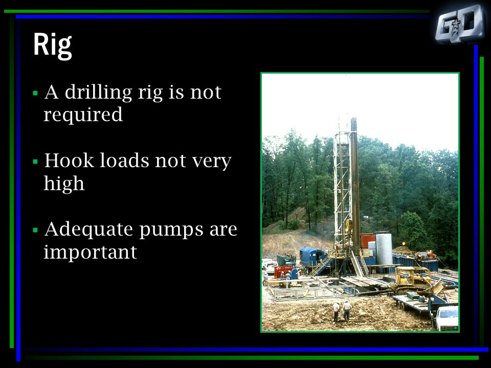 Rig A drilling rig is not required Hook loads not very high