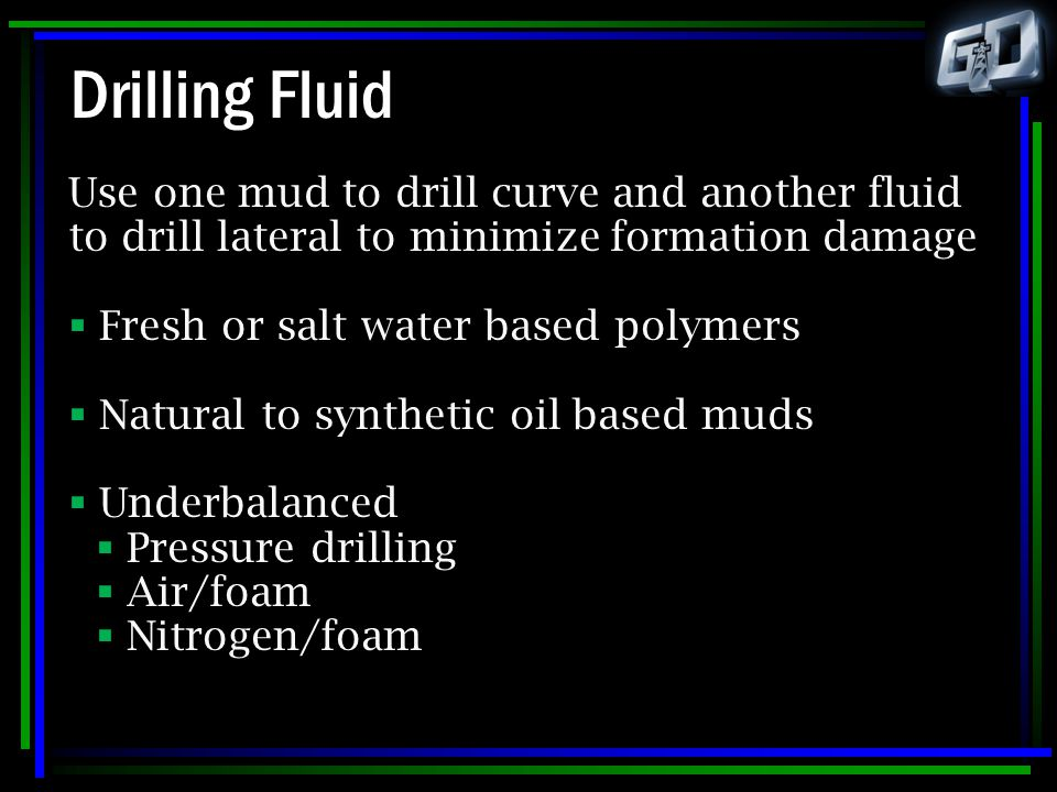 Drilling Fluid Use one mud to drill curve and another fluid to drill lateral to minimize formation damage.