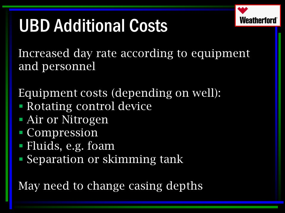 UBD Additional Costs Increased day rate according to equipment and personnel. Equipment costs (depending on well):