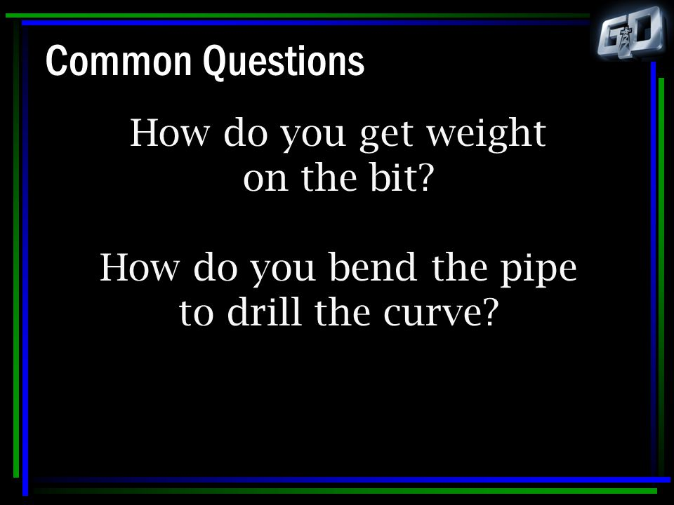 Common Questions How do you get weight on the bit How do you bend the pipe to drill the curve