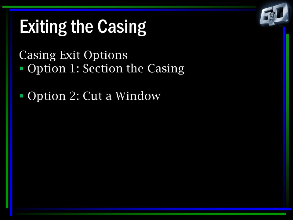 Exiting the Casing Casing Exit Options Option 1: Section the Casing