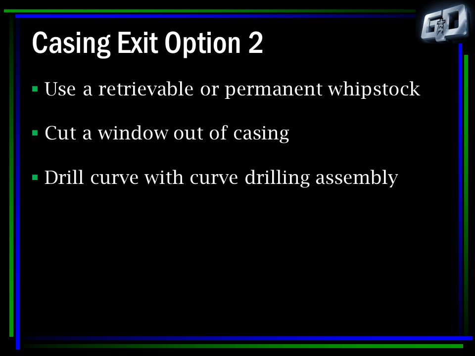 Casing Exit Option 2 Use a retrievable or permanent whipstock