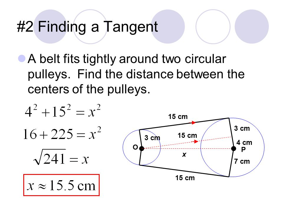 #2 Finding a Tangent A belt fits tightly around two circular pulleys. Find the distance between the centers of the pulleys.