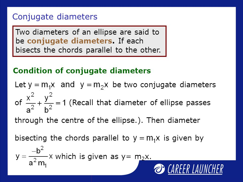 Conjugate diameters Two diameters of an ellipse are said to be conjugate diameters. If each bisects the chords parallel to the other.