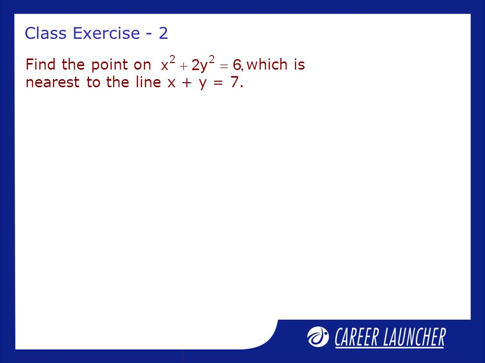 Class Exercise - 2 Find the point on which is nearest to the line x + y = 7.