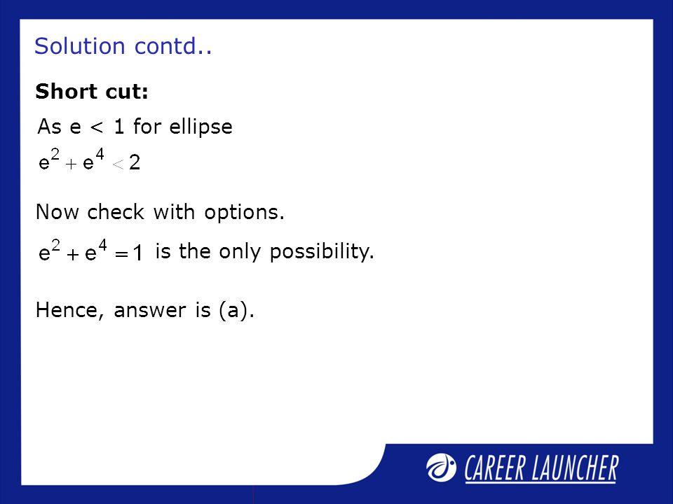 Solution contd.. Short cut: As e < 1 for ellipse