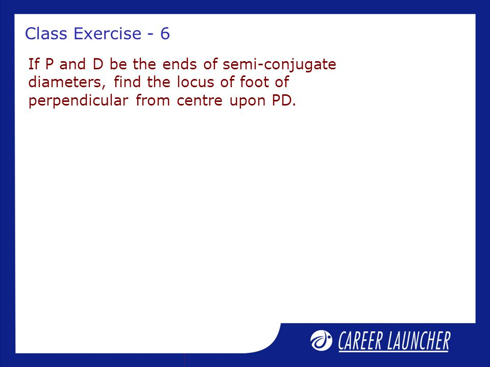 Class Exercise - 6 If P and D be the ends of semi-conjugate diameters, find the locus of foot of perpendicular from centre upon PD.