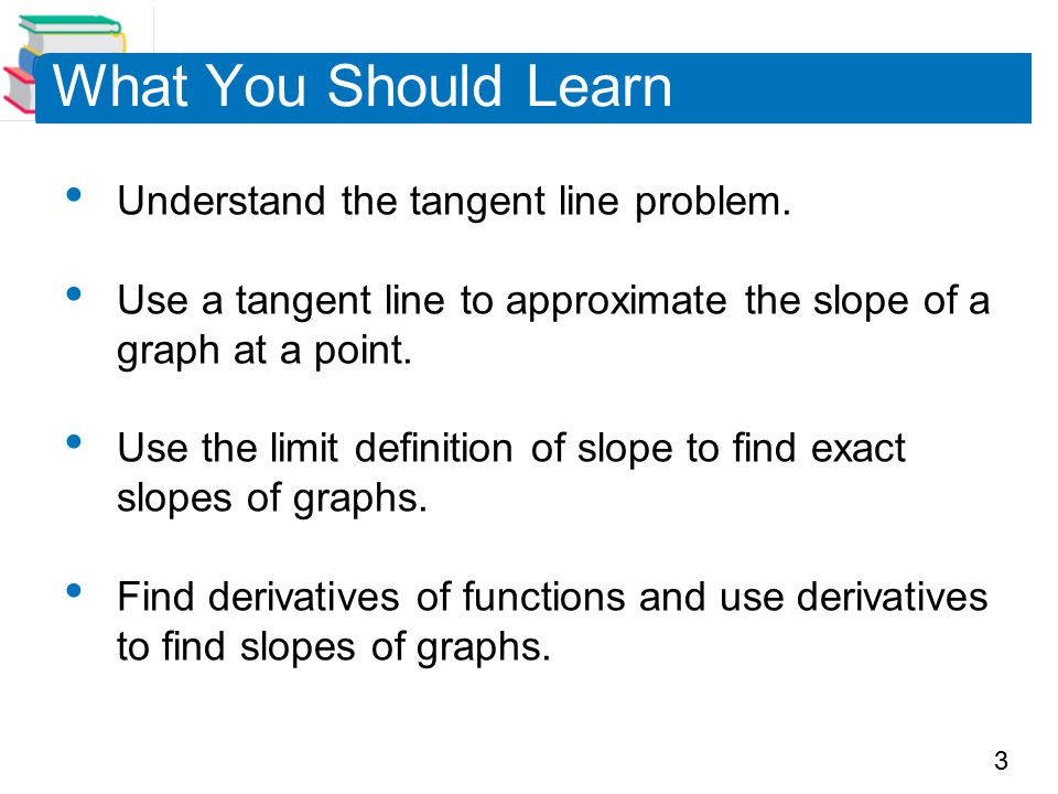 What You Should Learn Understand the tangent line problem.