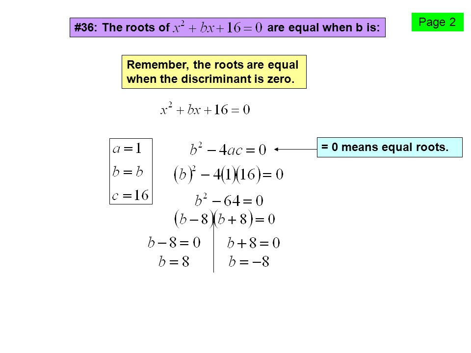 Page 2 #36: The roots of are equal when b is: Remember, the roots are equal when the discriminant is zero.