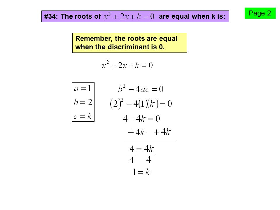 Page 2 #34: The roots of are equal when k is: Remember, the roots are equal when the discriminant is 0.