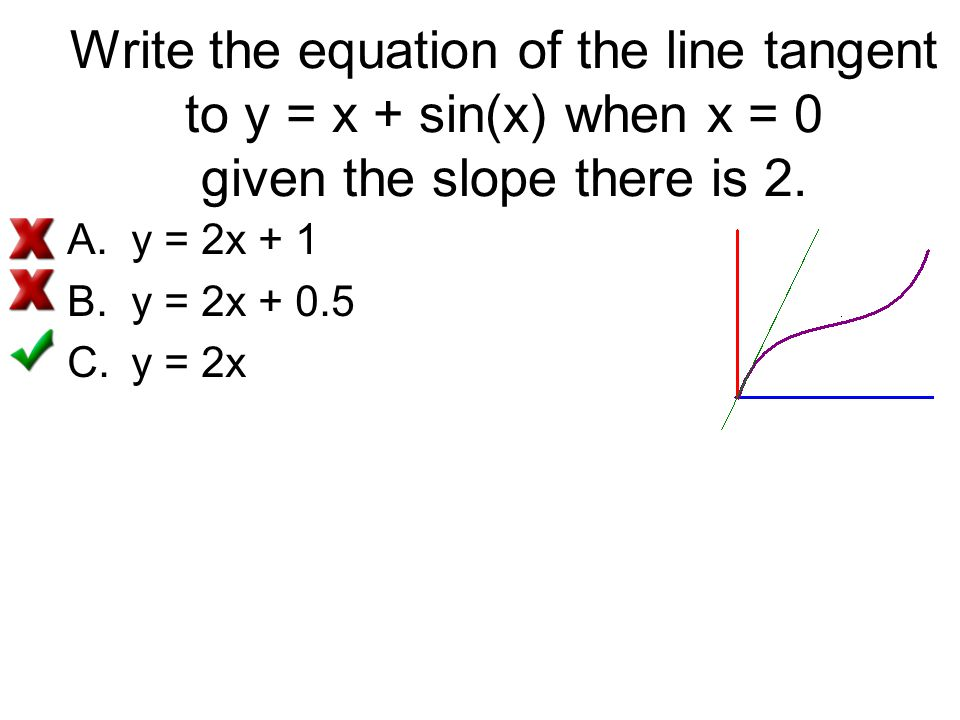 Write the equation of the line tangent to y = x + sin(x) when x = 0 given the slope there is 2.