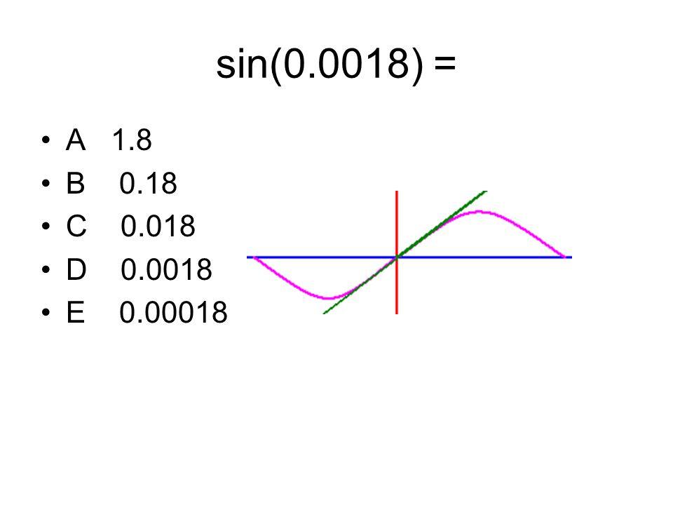 sin(0.0018) = A 1.8 B 0.18 C 0.018 D 0.0018 E 0.00018