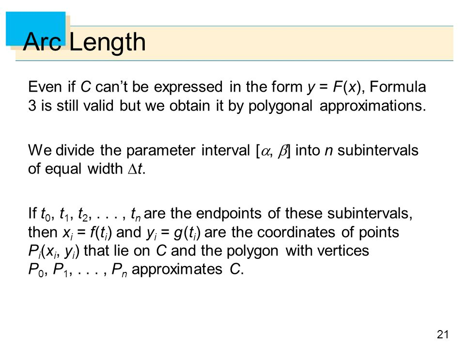 Arc Length Even if C can't be expressed in the form y = F (x), Formula 3 is still valid but we obtain it by polygonal approximations.