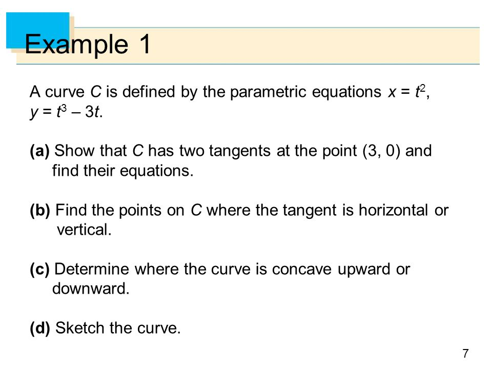 Example 1 A curve C is defined by the parametric equations x = t2, y = t3 – 3t.