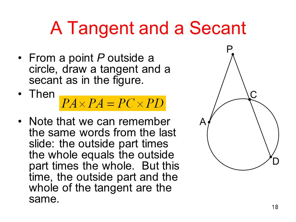 A Tangent and a Secant P. A. C. D. From a point P outside a circle, draw a tangent and a secant as in the figure.