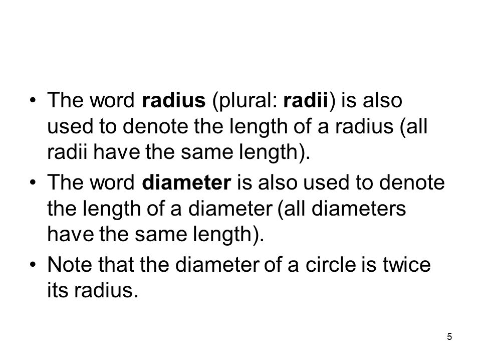 The word radius (plural: radii) is also used to denote the length of a radius (all radii have the same length).