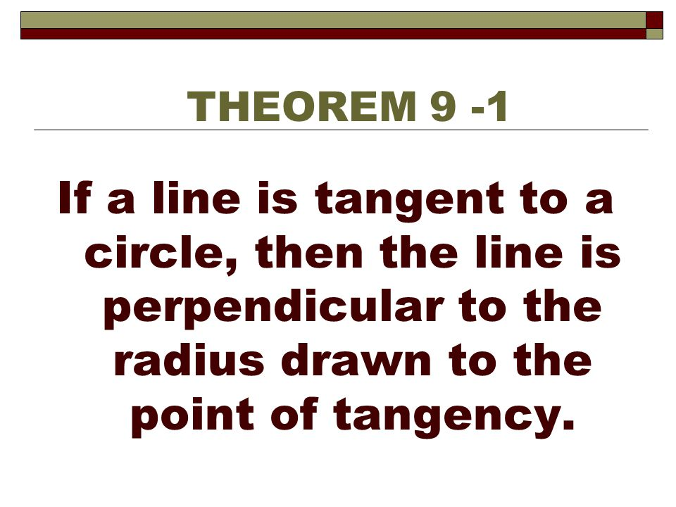 THEOREM 9 -1 If a line is tangent to a circle, then the line is perpendicular to the radius drawn to the point of tangency.