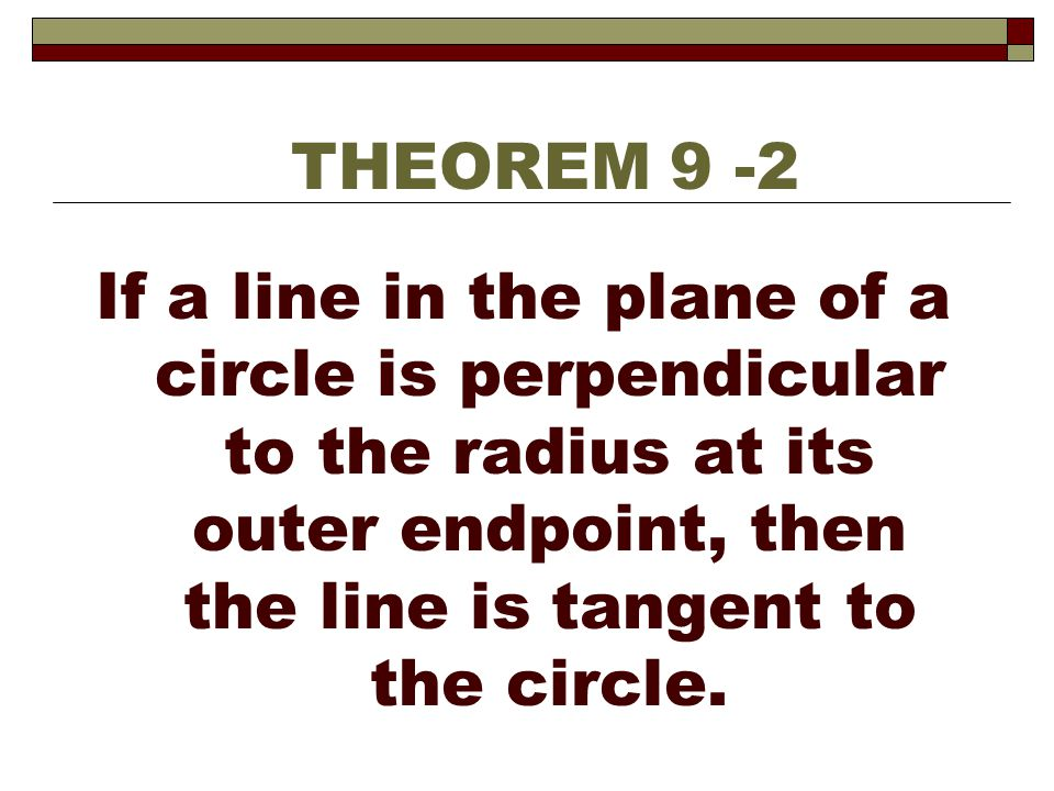 THEOREM 9 -2 If a line in the plane of a circle is perpendicular to the radius at its outer endpoint, then the line is tangent to the circle.