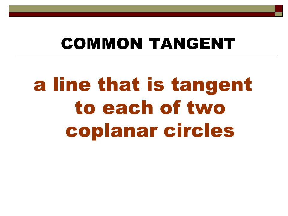 a line that is tangent to each of two coplanar circles