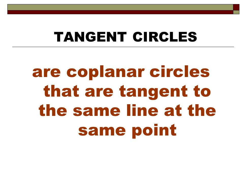 TANGENT CIRCLES are coplanar circles that are tangent to the same line at the same point