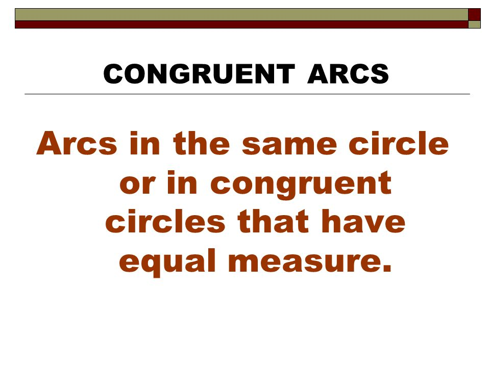 CONGRUENT ARCS Arcs in the same circle or in congruent circles that have equal measure.