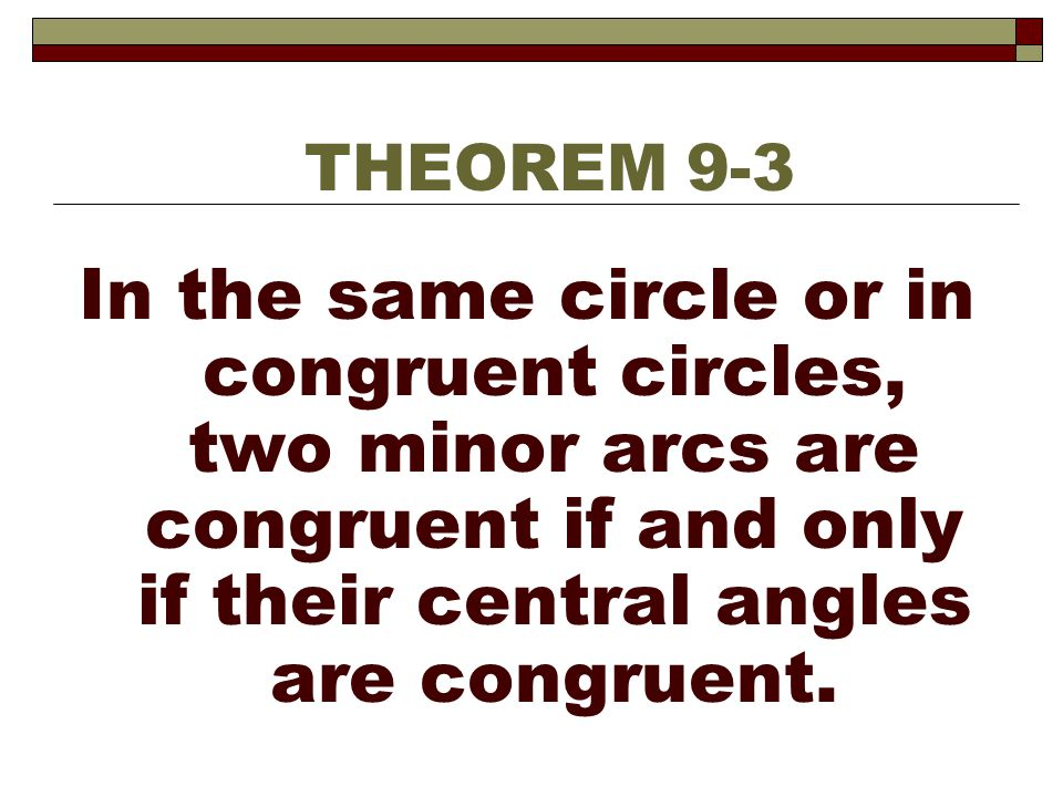 THEOREM 9-3 In the same circle or in congruent circles, two minor arcs are congruent if and only if their central angles are congruent.