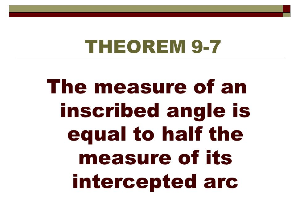 THEOREM 9-7 The measure of an inscribed angle is equal to half the measure of its intercepted arc