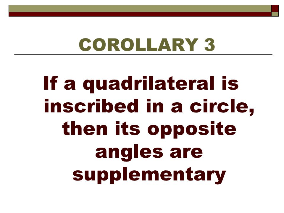 COROLLARY 3 If a quadrilateral is inscribed in a circle, then its opposite angles are supplementary