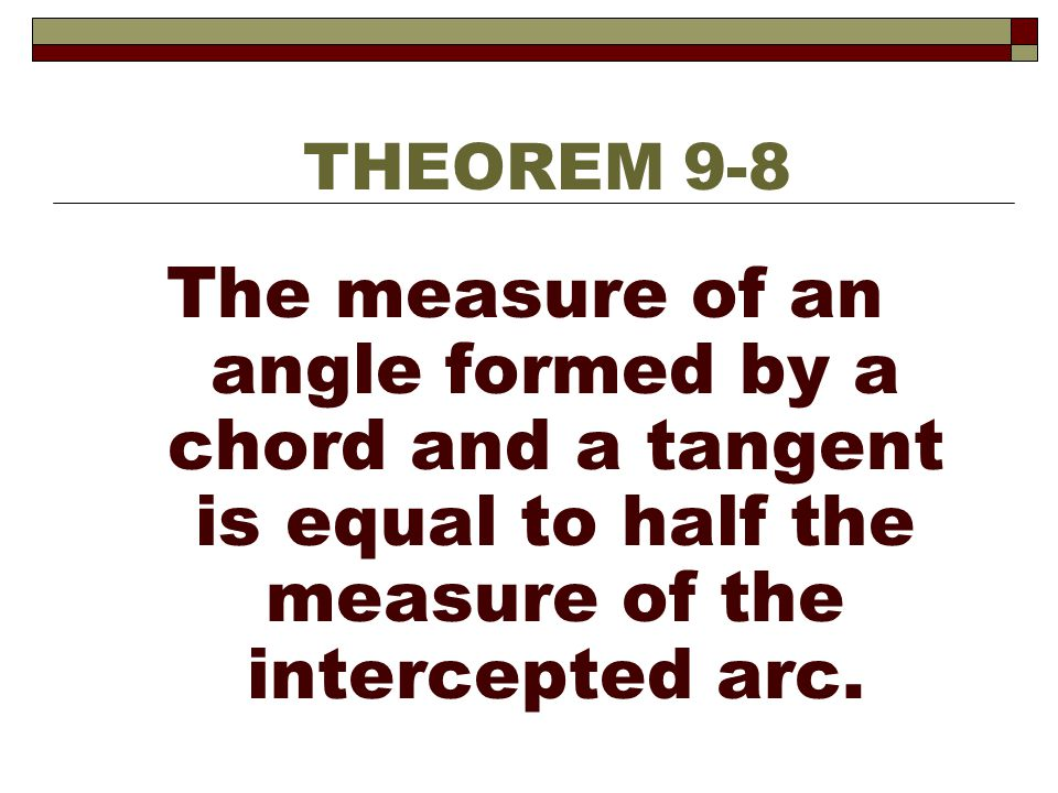 THEOREM 9-8 The measure of an angle formed by a chord and a tangent is equal to half the measure of the intercepted arc.