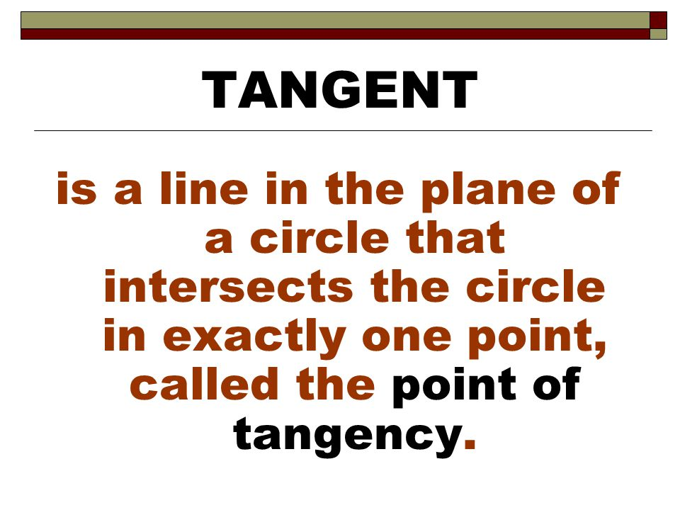 TANGENT is a line in the plane of a circle that intersects the circle in exactly one point, called the point of tangency.