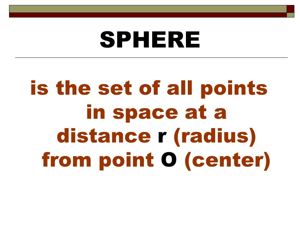 SPHERE is the set of all points in space at a distance r (radius) from point O (center)