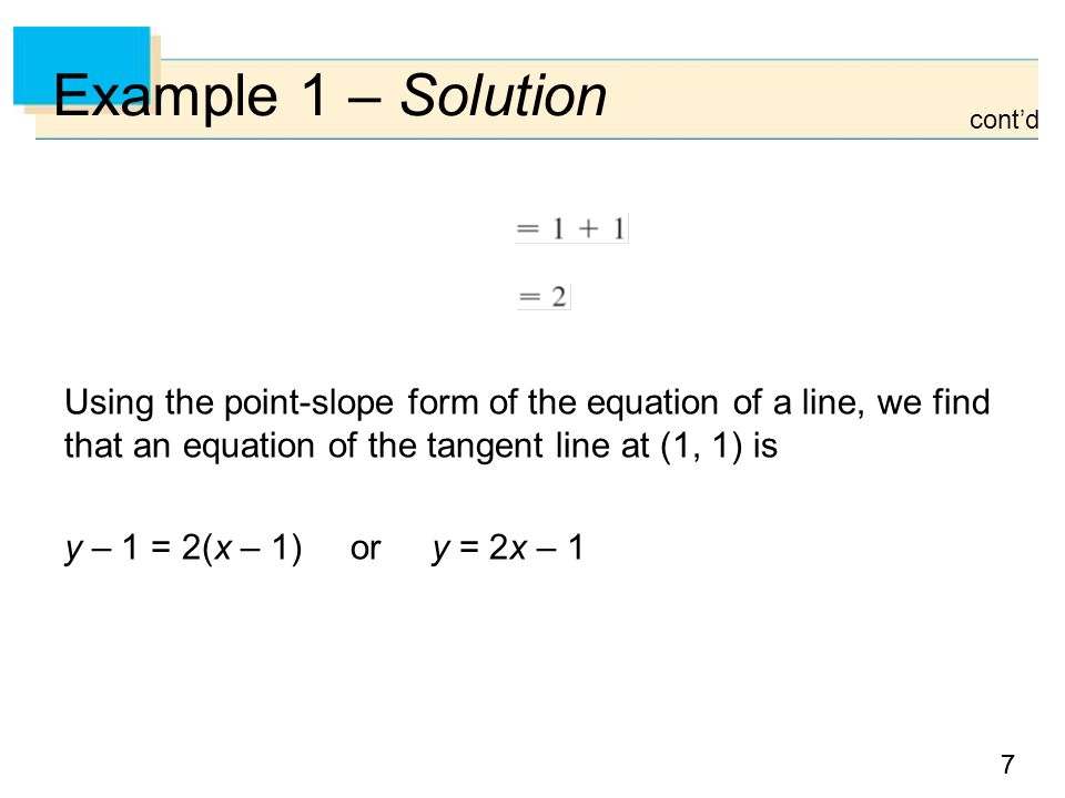 Example 1 – Solution cont'd. Using the point-slope form of the equation of a line, we find that an equation of the tangent line at (1, 1) is.