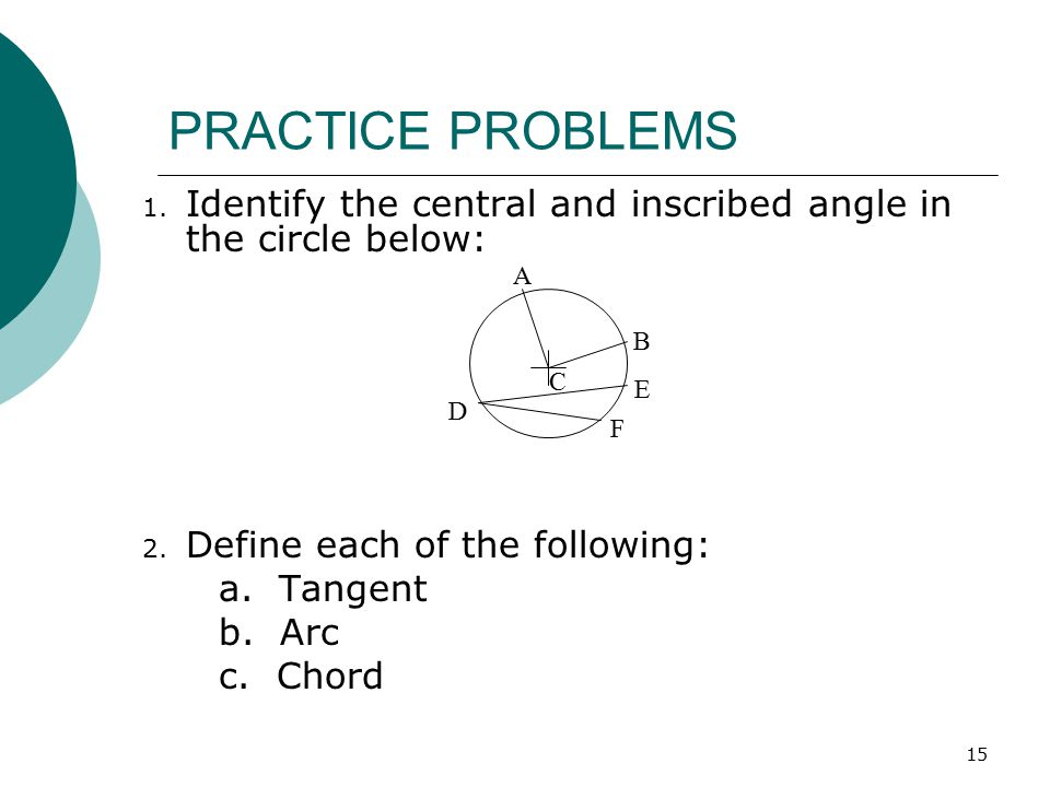 PRACTICE PROBLEMS Identify the central and inscribed angle in the circle below: Define each of the following: