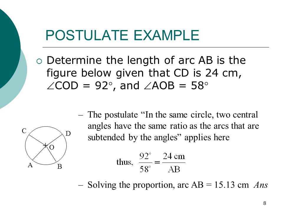 POSTULATE EXAMPLE Determine the length of arc AB is the figure below given that CD is 24 cm, COD = 92, and AOB = 58