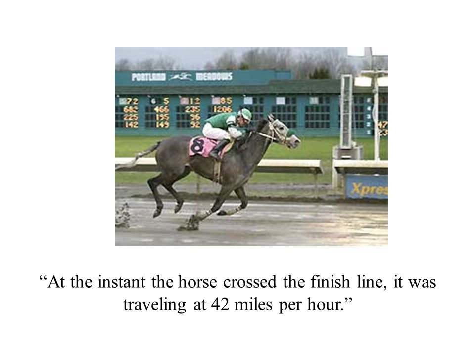 At the instant the horse crossed the finish line, it was traveling at 42 miles per hour.