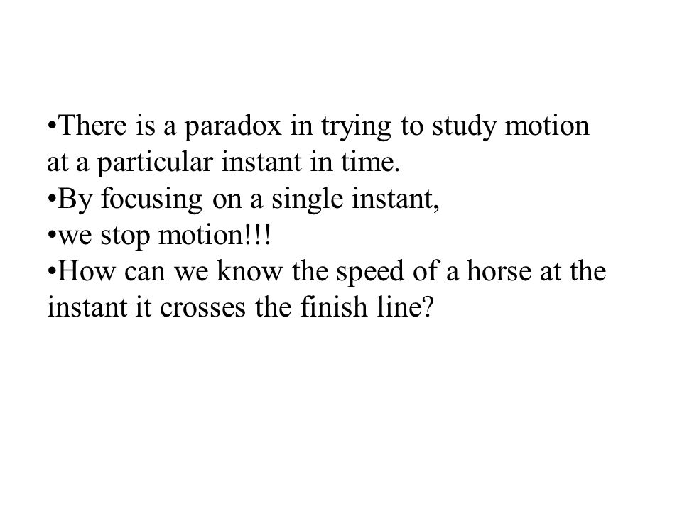 There is a paradox in trying to study motion at a particular instant in time.
