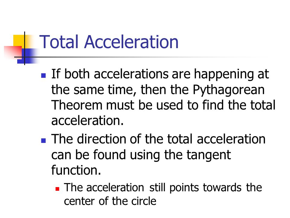 Total Acceleration If both accelerations are happening at the same time, then the Pythagorean Theorem must be used to find the total acceleration.