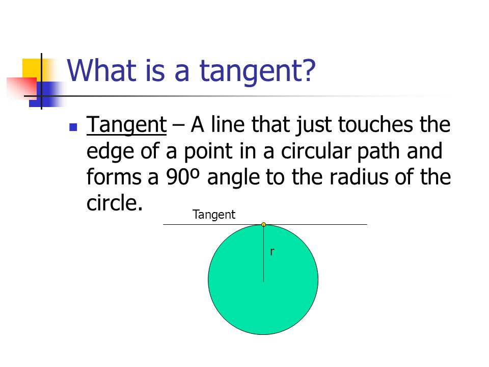 What is a tangent Tangent – A line that just touches the edge of a point in a circular path and forms a 90º angle to the radius of the circle.