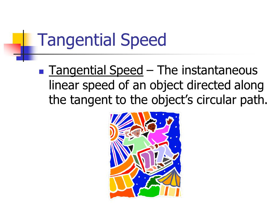 Tangential Speed Tangential Speed – The instantaneous linear speed of an object directed along the tangent to the object's circular path.