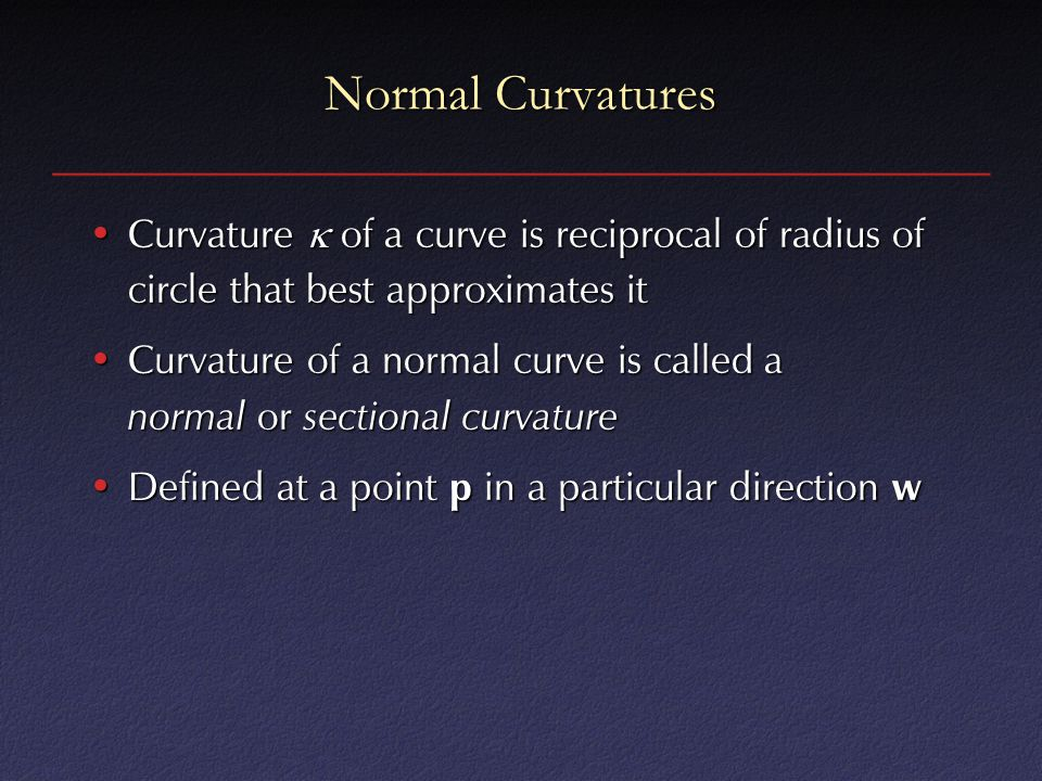 Normal Curvatures Curvature  of a curve is reciprocal of radius of circle that best approximates it.